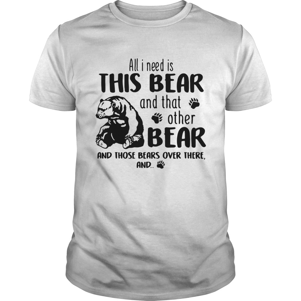 All I Need Is This Bear And That Other Bear And Those Bears Over There Unisex