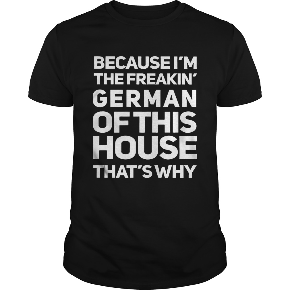 Because Im The Freakin German Of This House Thats Why Unisex
