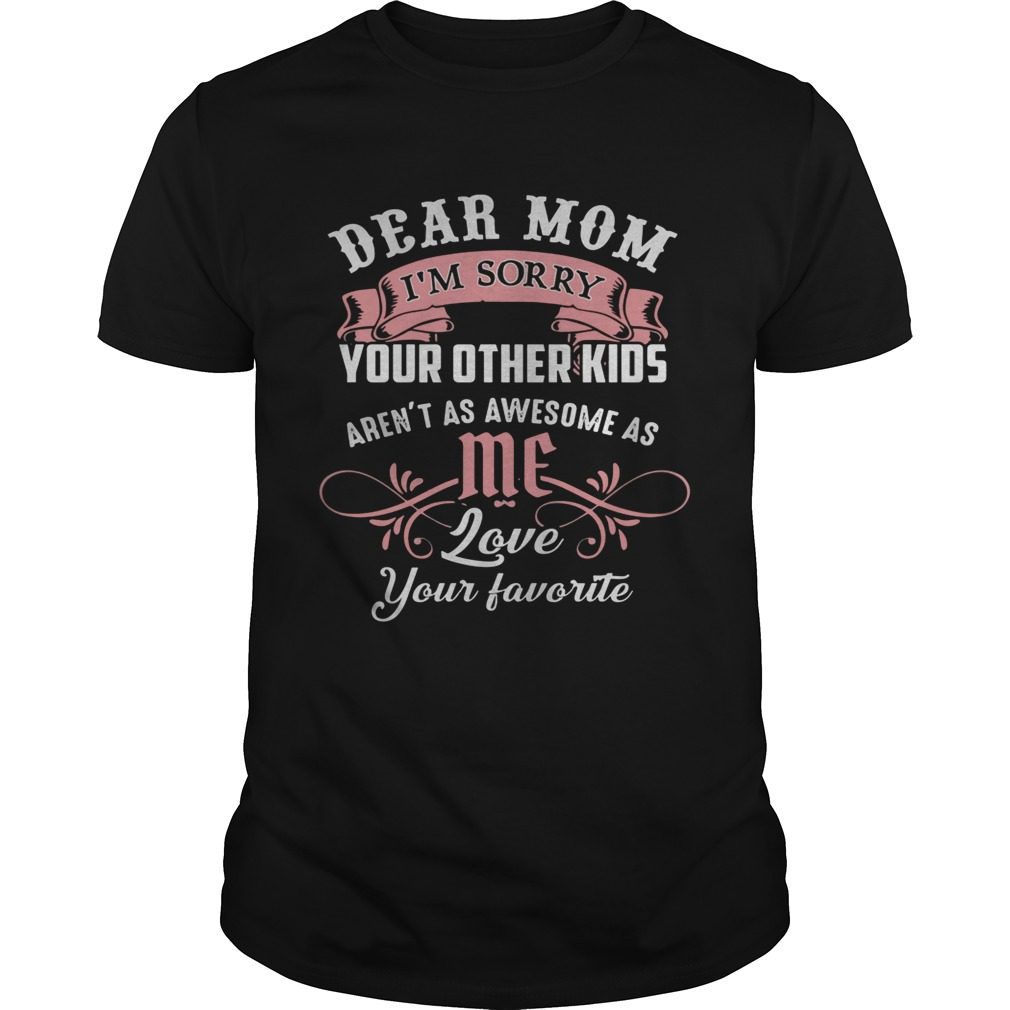 Dear Mom Im Sorry Your Other Kids Arent As Awesome As You Love Your Favorite Unisex