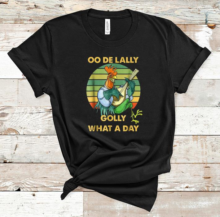 Nice Oo De Lally Golly What A Day Chicken Vintage Shirt