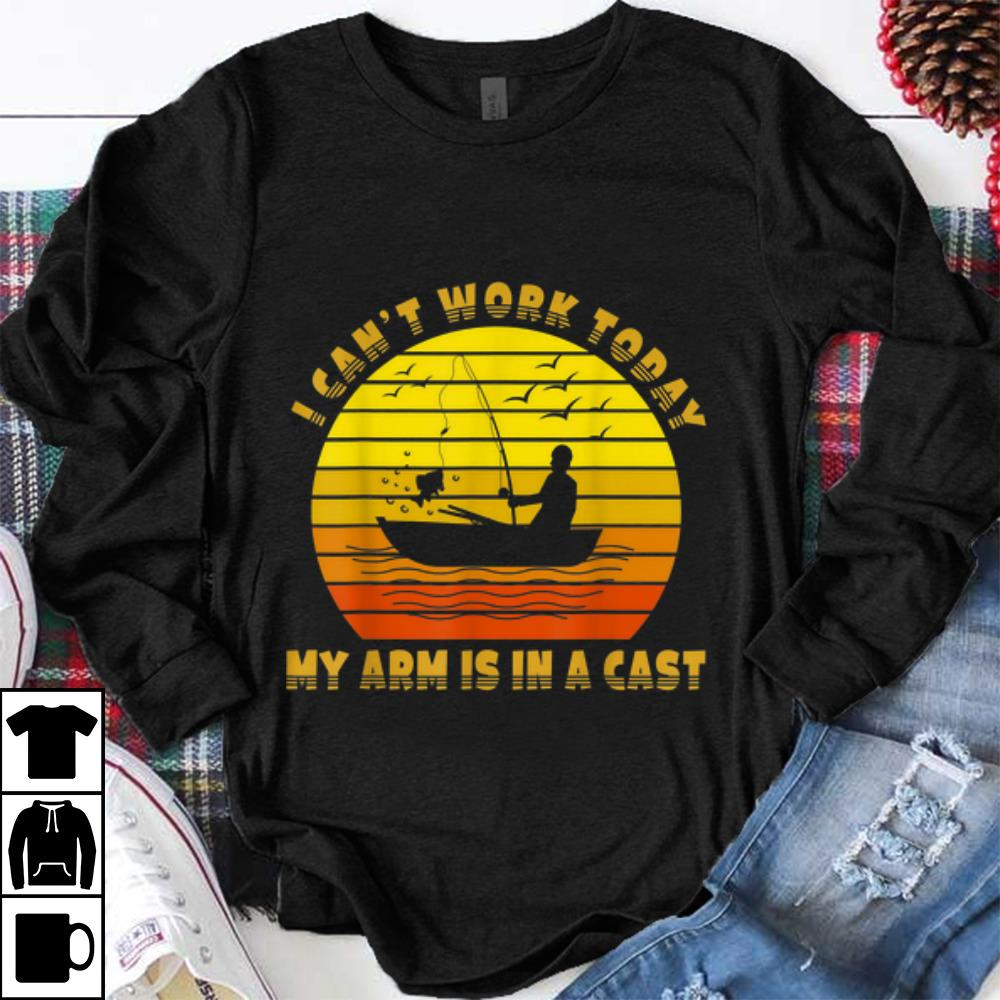 Premium I Can039T Work Today My Arm Is In A Cast Fishing Vintage Shirt